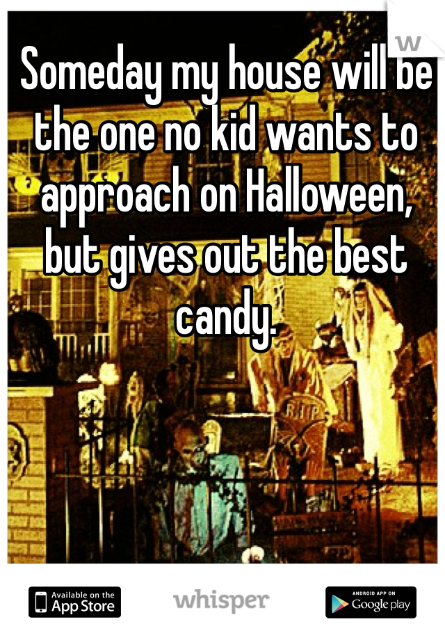 Someday my house will be the one no kid wants to approach on Halloween, but gives out the best candy.
