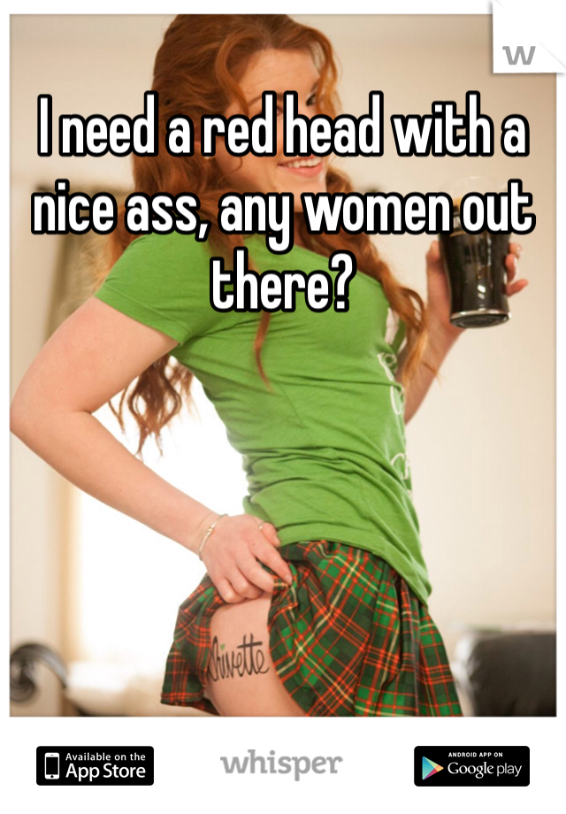 I need a red head with a nice ass, any women out there?