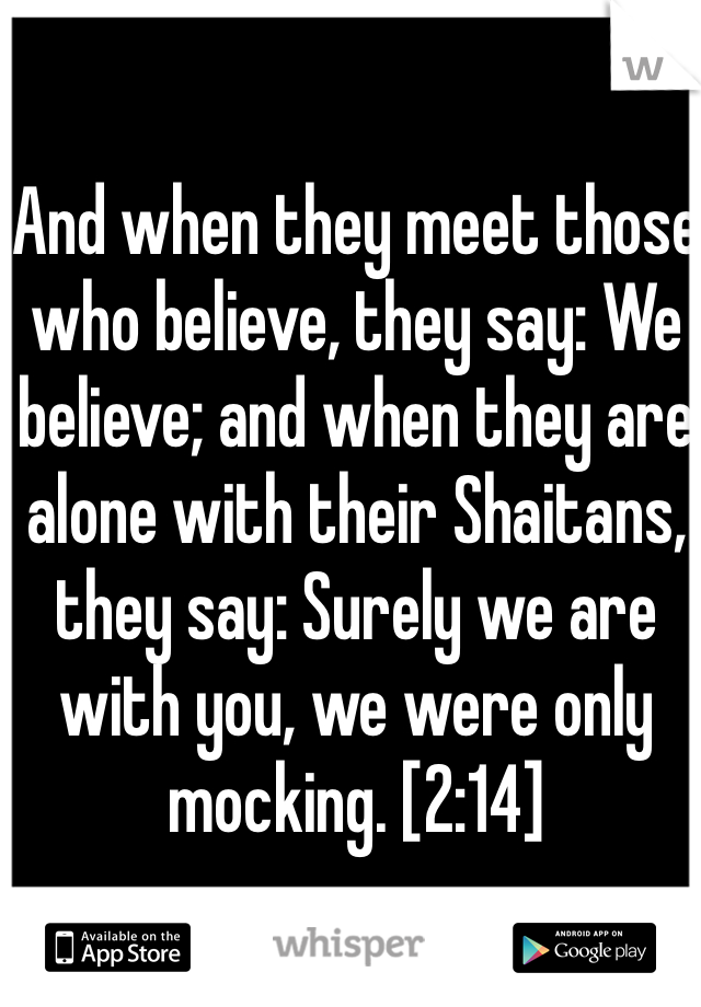 And when they meet those who believe, they say: We believe; and when they are alone with their Shaitans, they say: Surely we are with you, we were only mocking. [2:14]