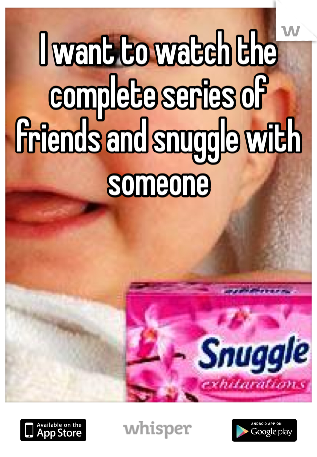 I want to watch the complete series of friends and snuggle with someone