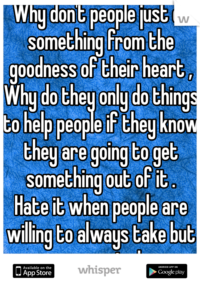 Why don't people just do something from the goodness of their heart , Why do they only do things to help people if they know they are going to get something out of it .  Hate it when people are willing to always take but never give!