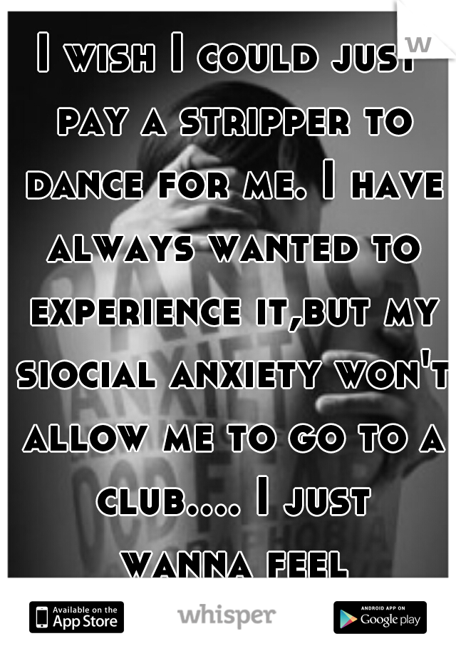 I wish I could just pay a stripper to dance for me. I have always wanted to experience it,but my siocial anxiety won't allow me to go to a club.... I just wanna feel normal....