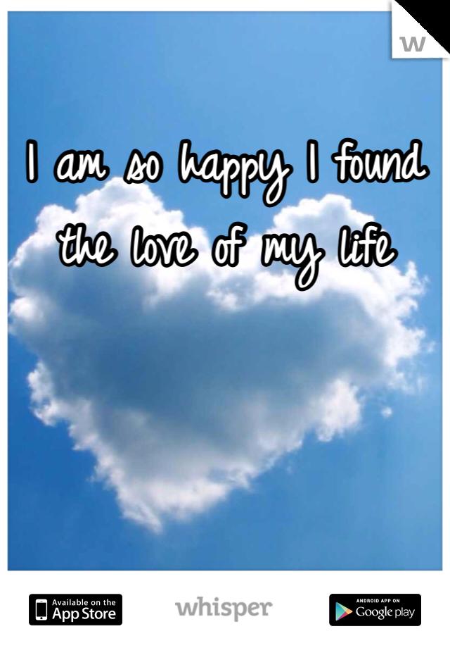 I am so happy I found the love of my life