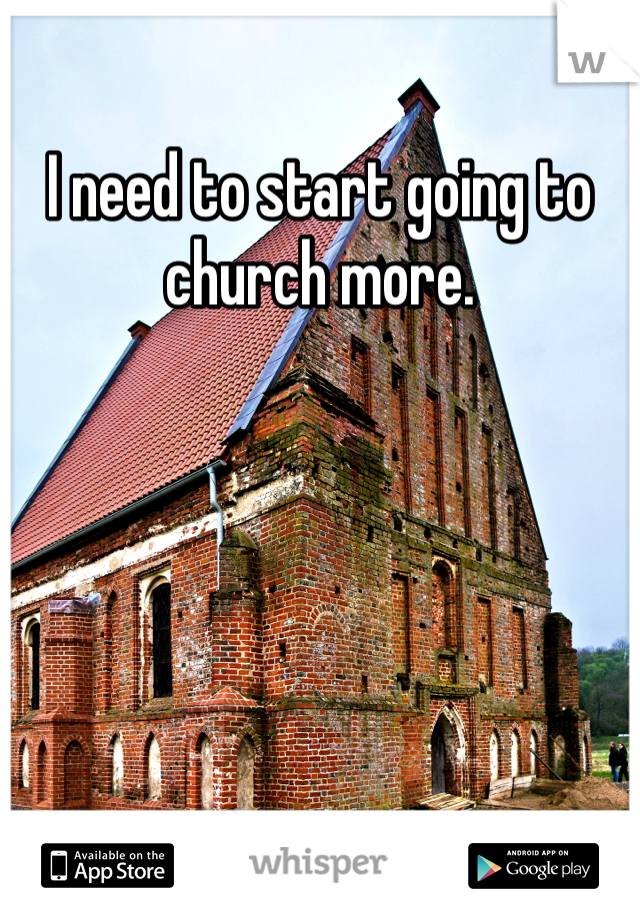 I need to start going to church more.