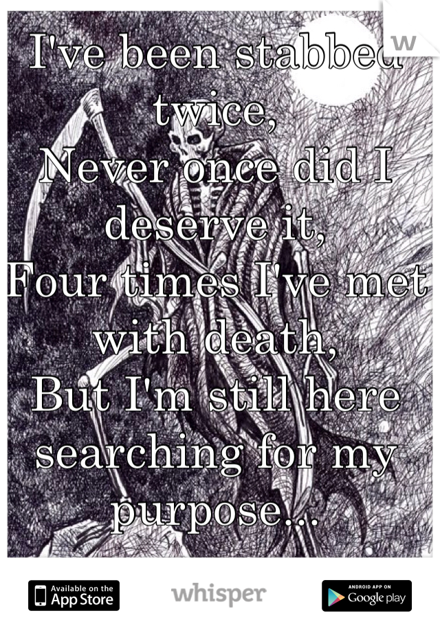 I've been stabbed twice, Never once did I deserve it, Four times I've met with death, But I'm still here searching for my purpose...