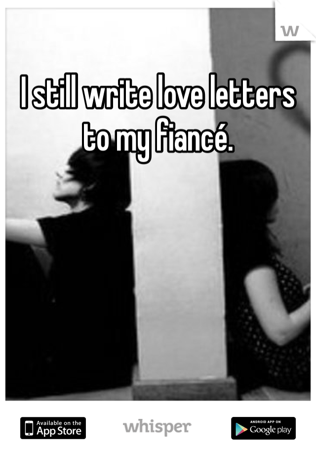 I still write love letters to my fiancé.