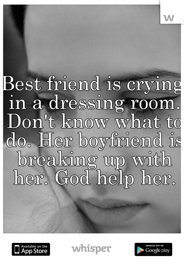 Best friend is crying in a dressing room. Don't know what to do. Her boyfriend is breaking up with her. God help her.