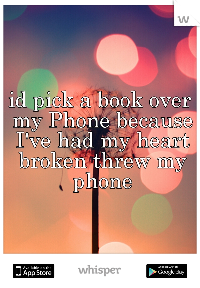 id pick a book over my Phone because I've had my heart broken threw my phone