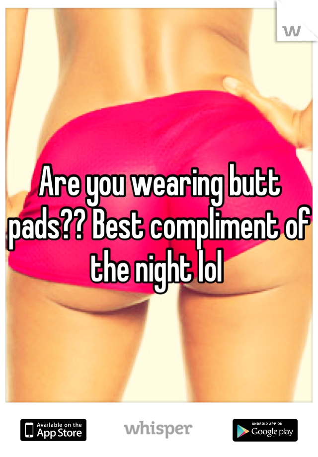 Are you wearing butt pads?? Best compliment of the night lol