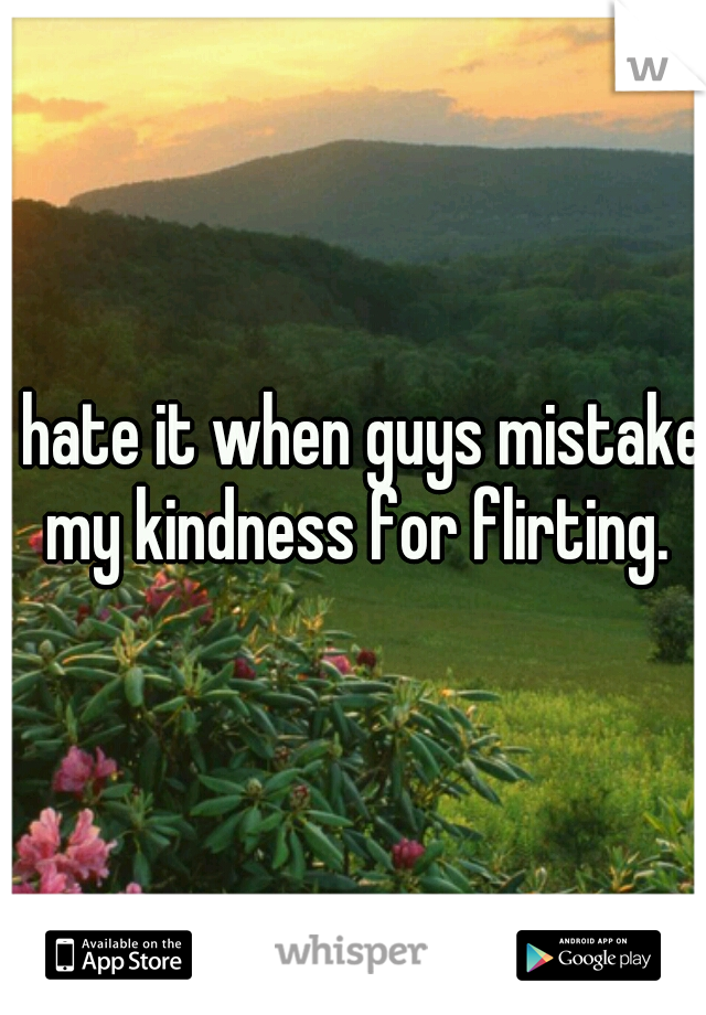 I hate it when guys mistake my kindness for flirting.