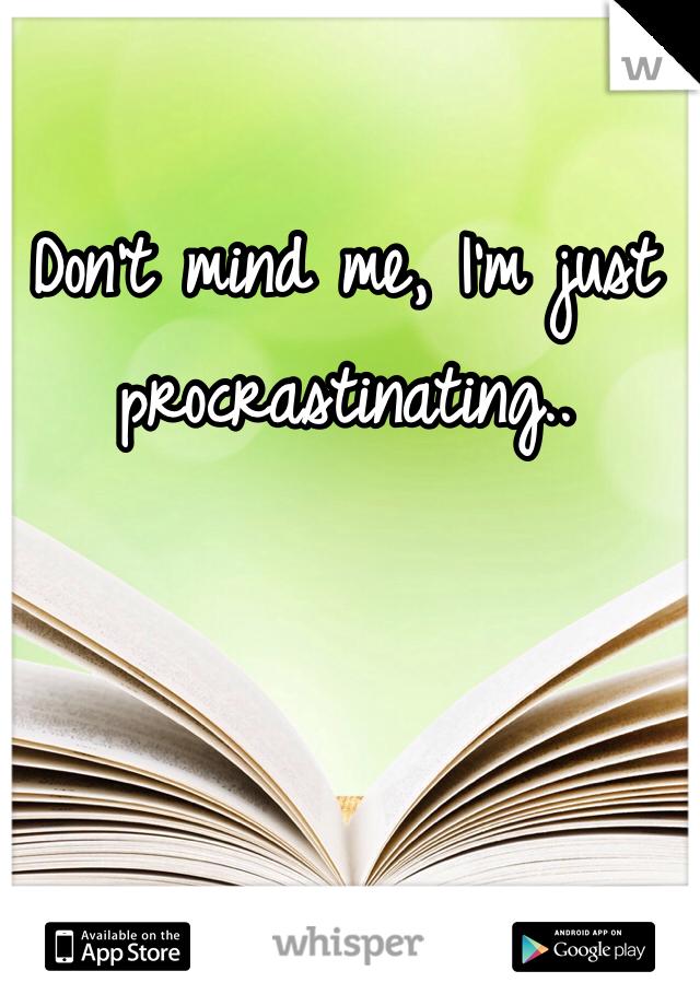 Don't mind me, I'm just procrastinating..