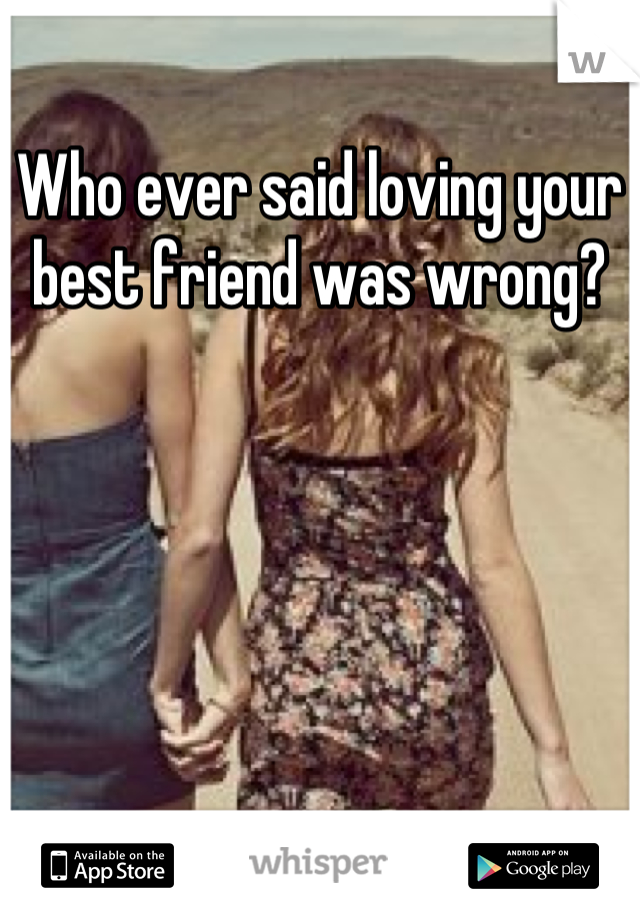 Who ever said loving your best friend was wrong?