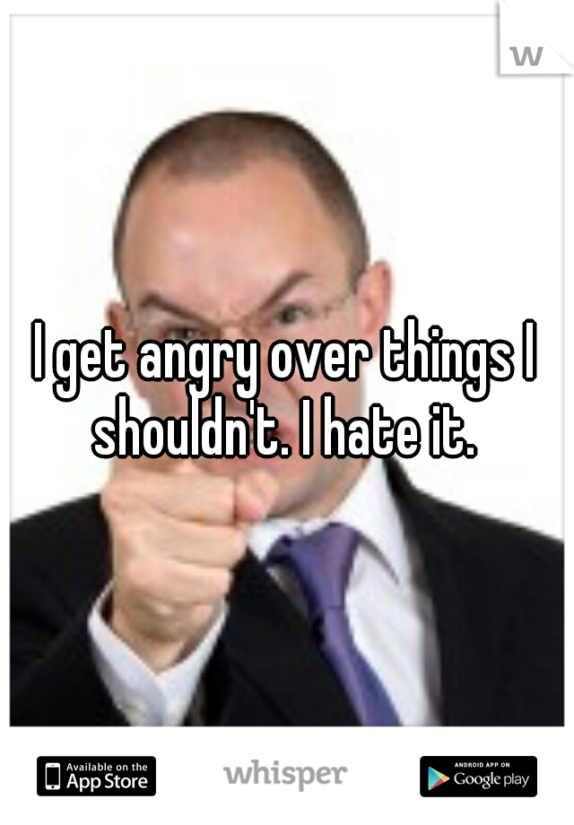 I get angry over things I shouldn't. I hate it.
