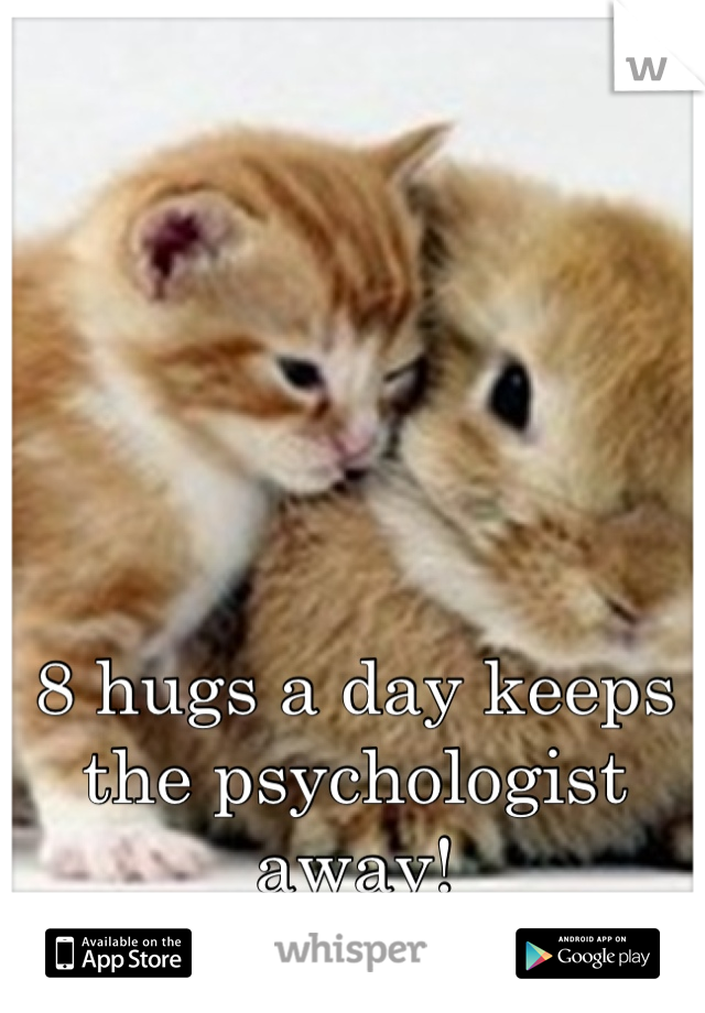 8 hugs a day keeps the psychologist away!