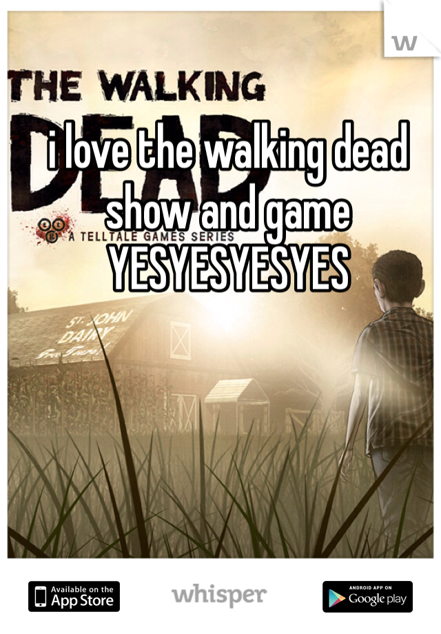 i love the walking dead show and game YESYESYESYES
