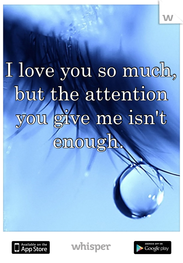 I love you so much, but the attention you give me isn't enough.