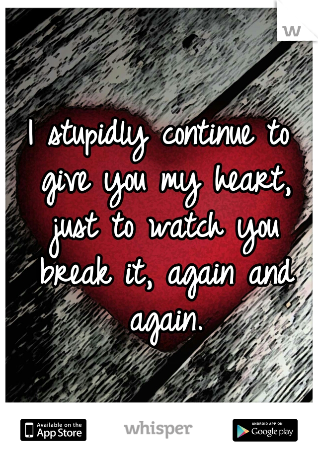 I stupidly continue to give you my heart, just to watch you break it, again and again.
