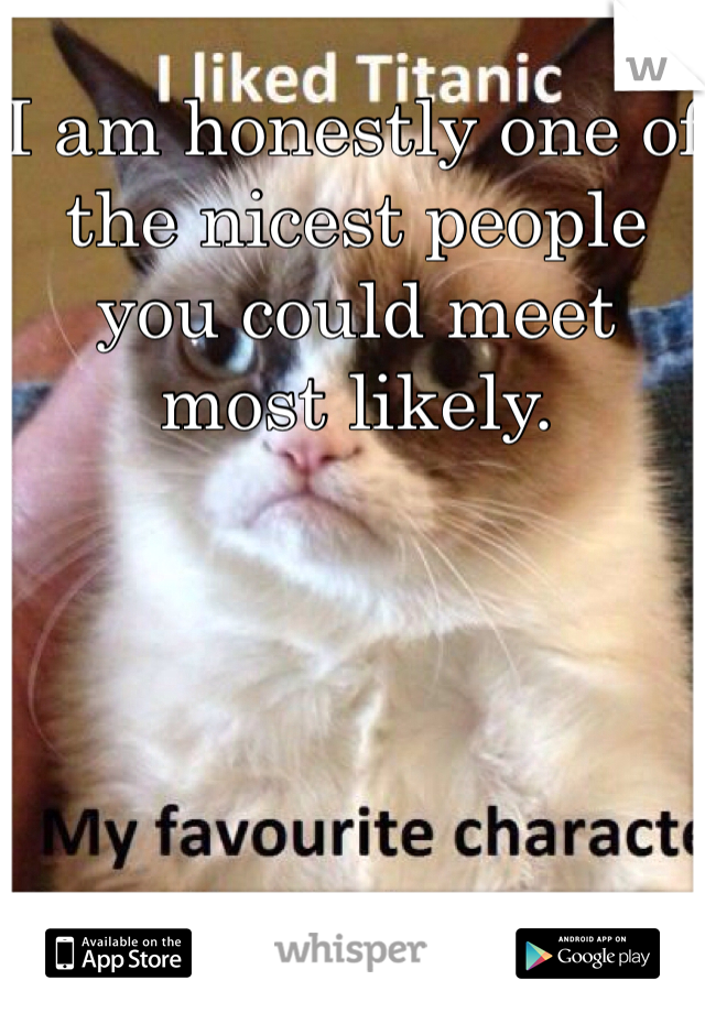 I am honestly one of the nicest people you could meet most likely.