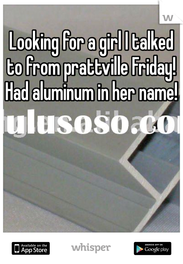 Looking for a girl I talked to from prattville Friday! Had aluminum in her name!