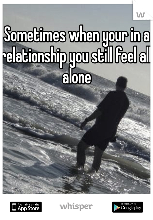 Sometimes when your in a relationship you still feel all alone