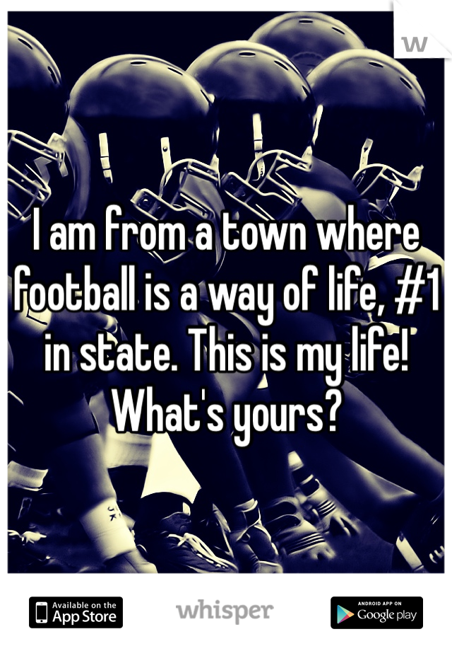 I am from a town where football is a way of life, #1 in state. This is my life! What's yours?