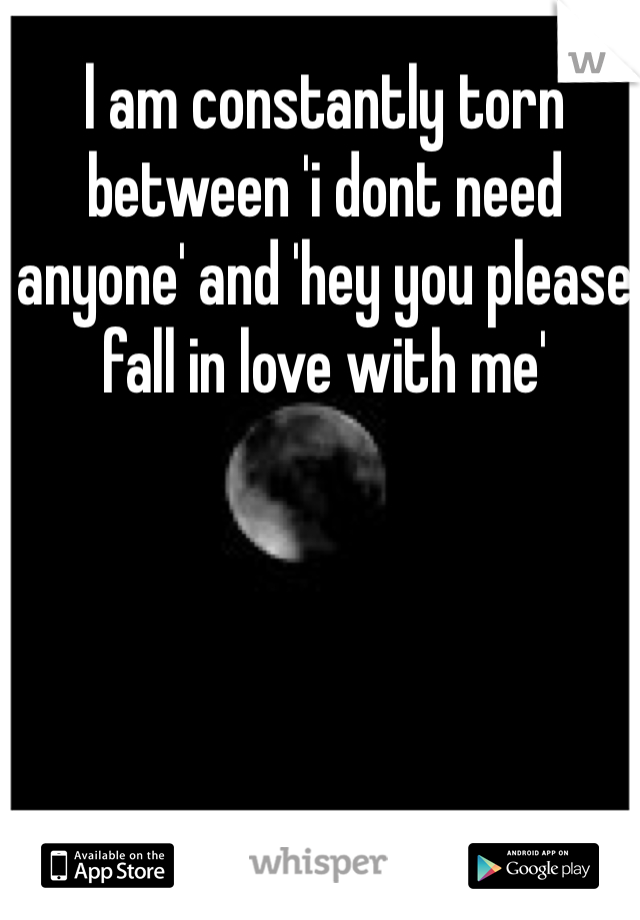 l am constantly torn between 'i dont need anyone' and 'hey you please fall in love with me'