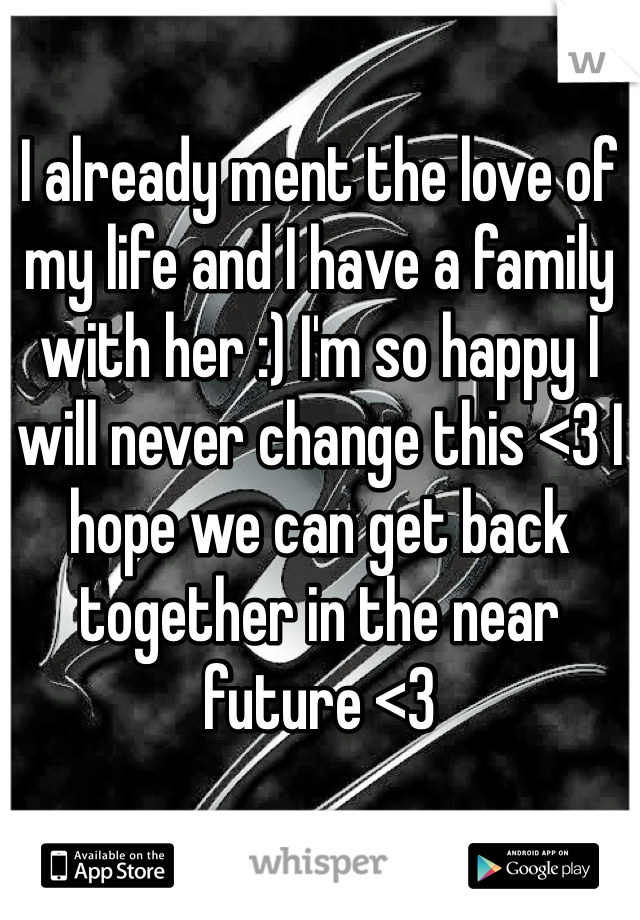 I already ment the love of my life and I have a family with her :) I'm so happy I will never change this <3 I hope we can get back together in the near future <3