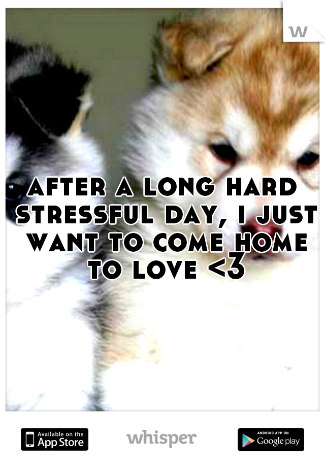 after a long hard stressful day, i just want to come home to love <3