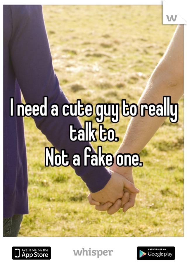 I need a cute guy to really talk to.  Not a fake one.