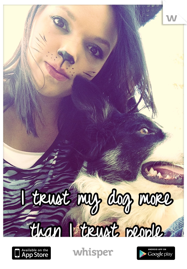 I trust my dog more than I trust people