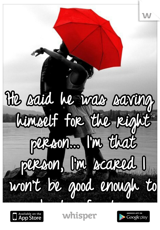 He said he was saving himself for the right person... I'm that person, I'm scared I won't be good enough to be his first...