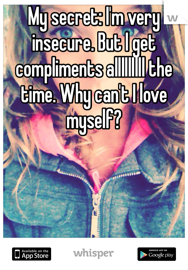 My secret: I'm very insecure. But I get compliments alllllllll the time. Why can't I love myself?
