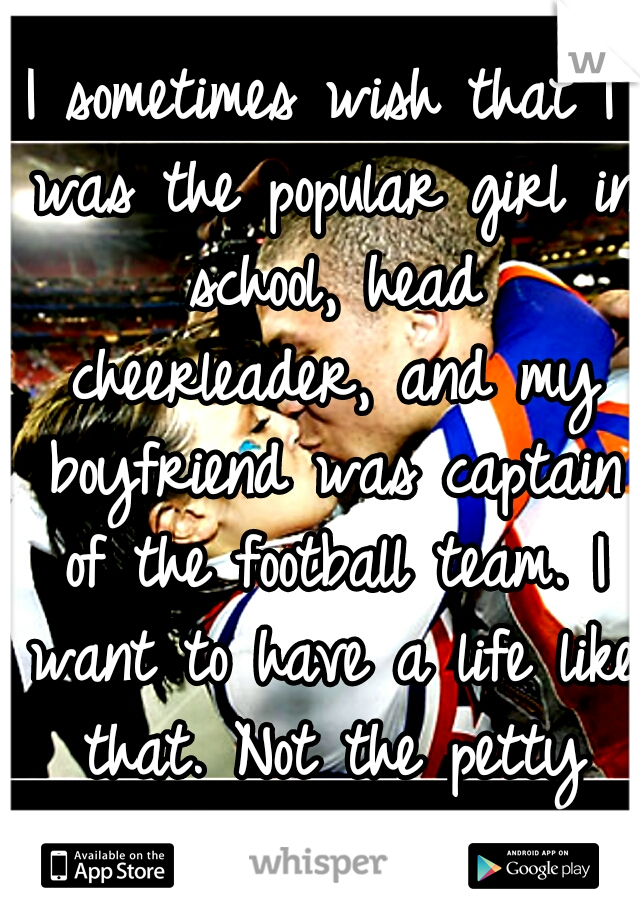 I sometimes wish that I was the popular girl in school, head cheerleader, and my boyfriend was captain of the football team. I want to have a life like that. Not the petty miserable I have now. :(