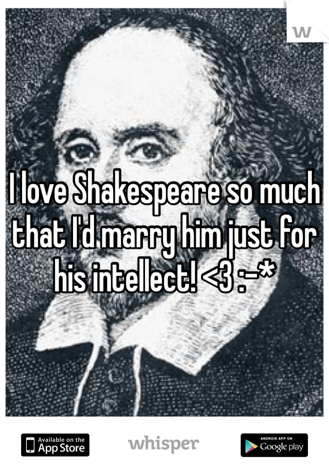 I love Shakespeare so much that I'd marry him just for his intellect! <3 :-*
