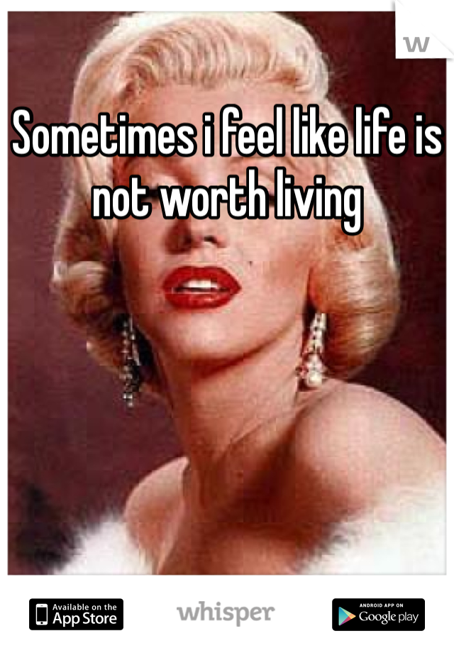 Sometimes i feel like life is not worth living