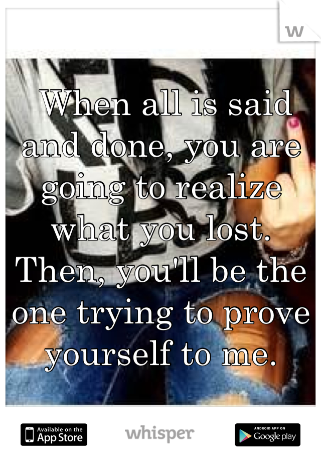 When all is said and done, you are going to realize what you lost. Then, you'll be the one trying to prove yourself to me.