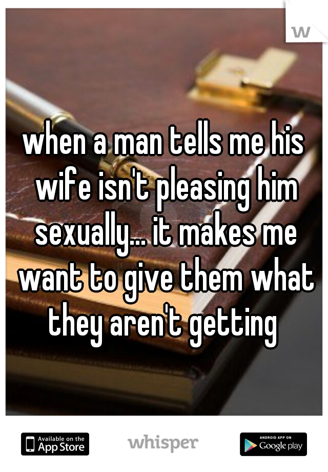 when a man tells me his wife isn't pleasing him sexually... it makes me want to give them what they aren't getting