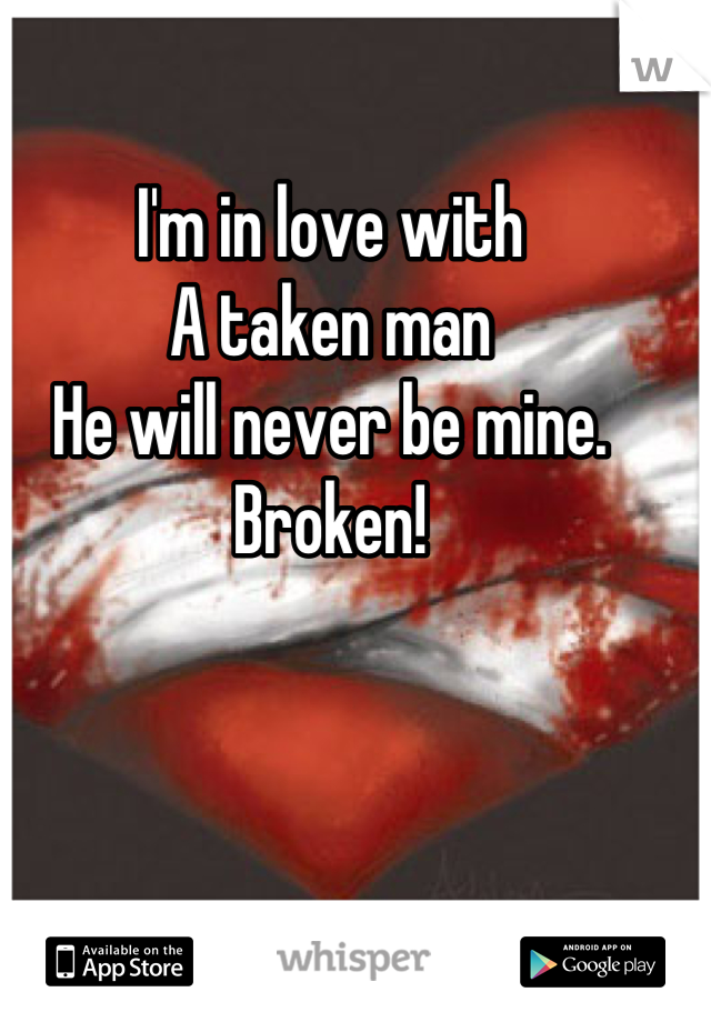 I'm in love with  A taken man He will never be mine.  Broken!