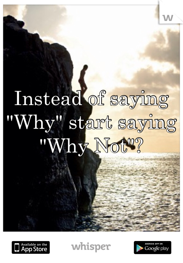 """Instead of saying """"Why"""" start saying """"Why Not""""?"""