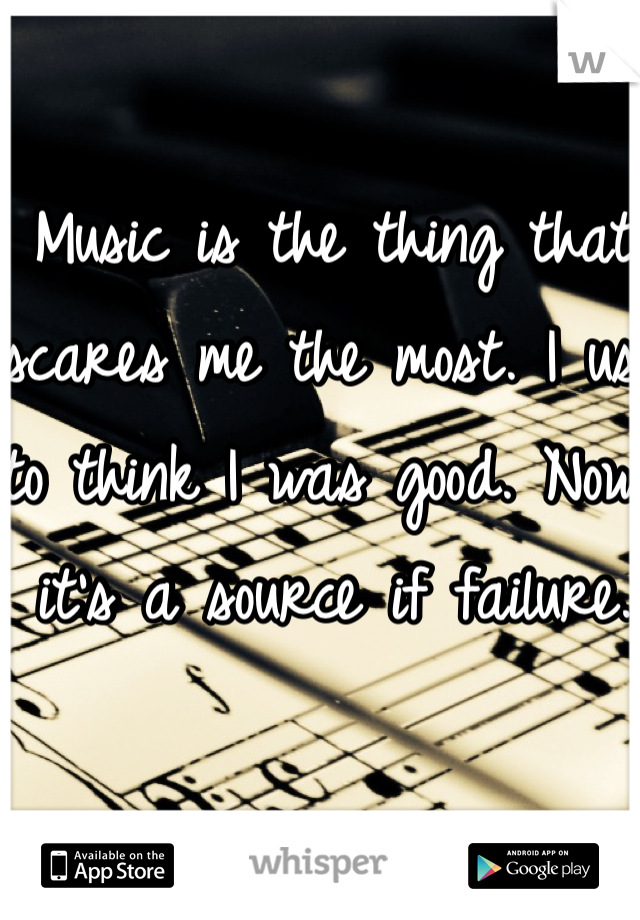 Music is the thing that scares me the most. I use to think I was good. Now it's a source if failure.