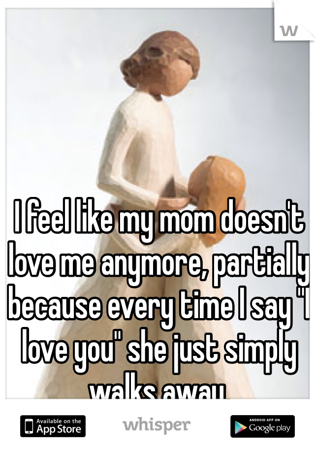 """I feel like my mom doesn't love me anymore, partially because every time I say """"I love you"""" she just simply walks away."""