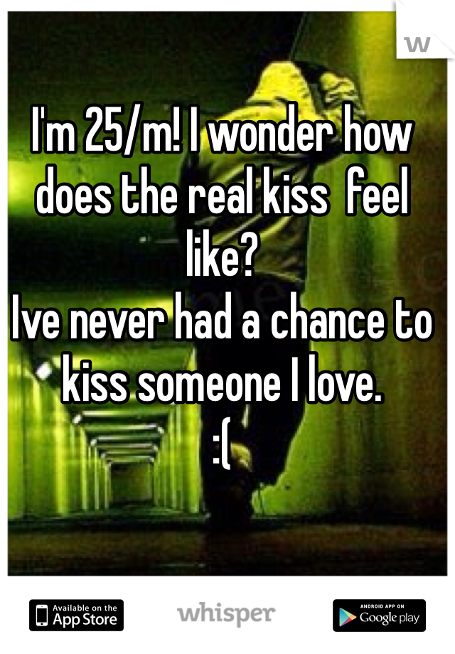 I'm 25/m! I wonder how does the real kiss  feel like?  Ive never had a chance to kiss someone I love.  :(