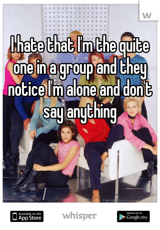 I hate that I'm the quite one in a group and they notice I'm alone and don't say anything