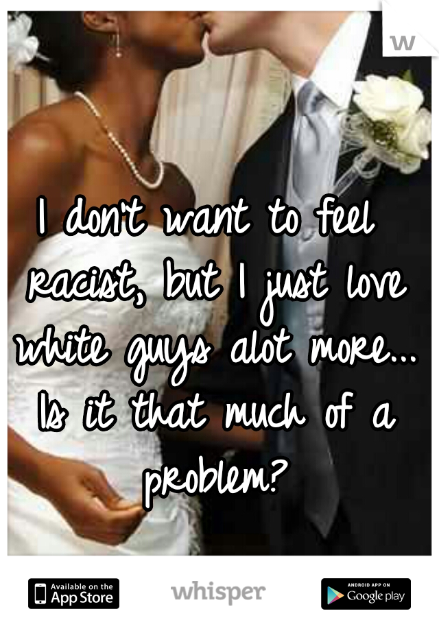 I don't want to feel racist, but I just love white guys alot more... Is it that much of a problem?