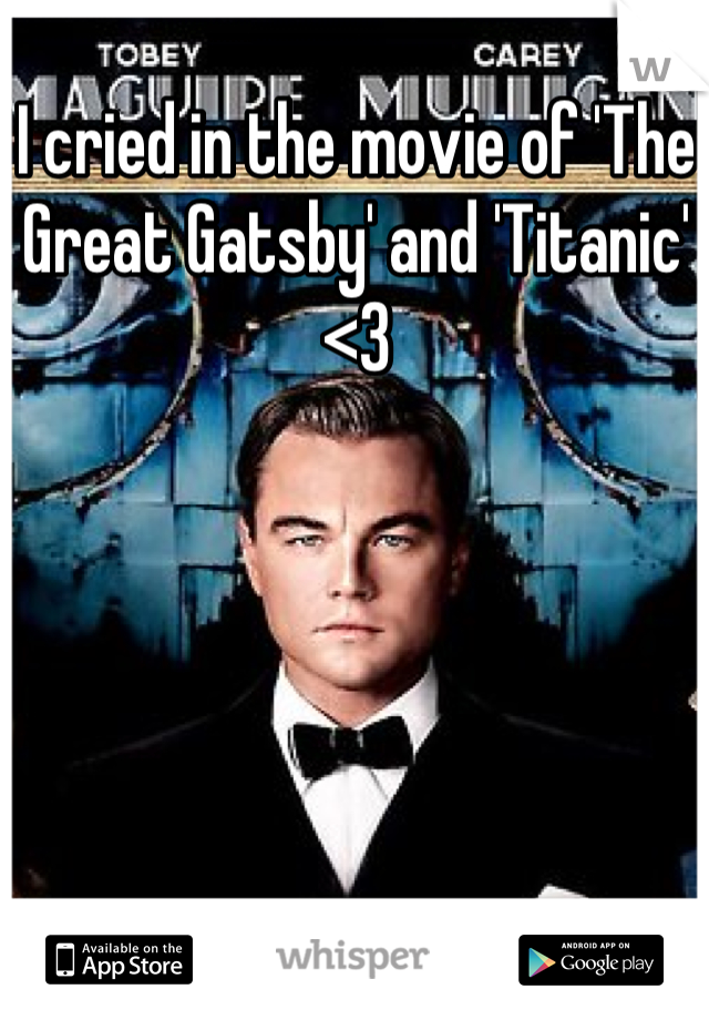 I cried in the movie of 'The Great Gatsby' and 'Titanic' <3
