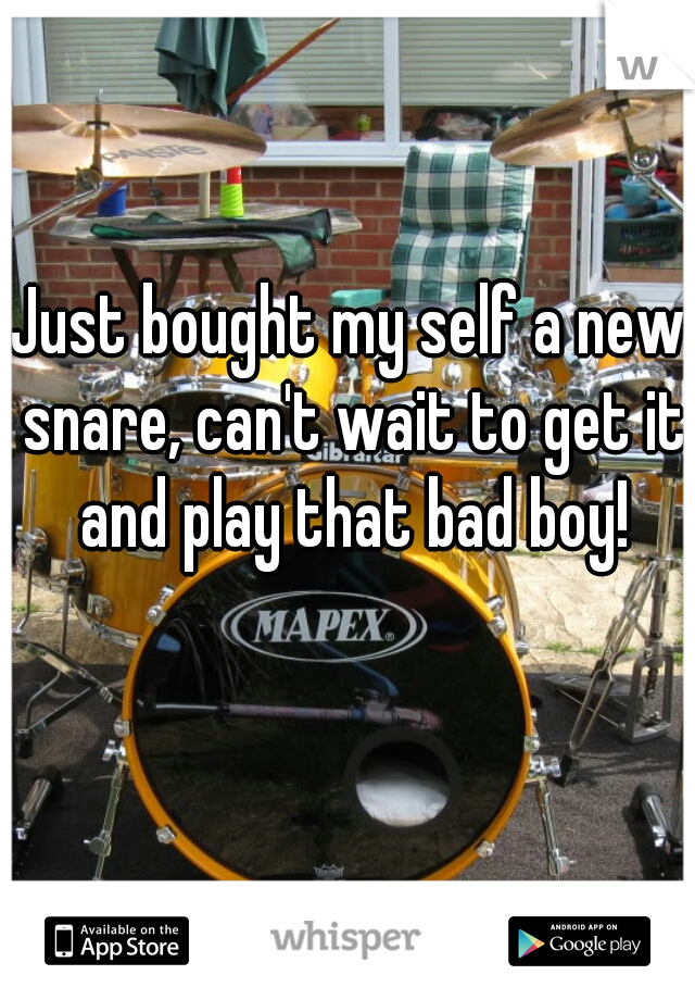 Just bought my self a new snare, can't wait to get it and play that bad boy!