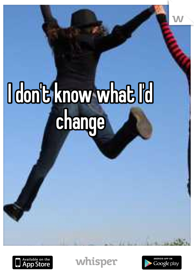 I don't know what I'd change