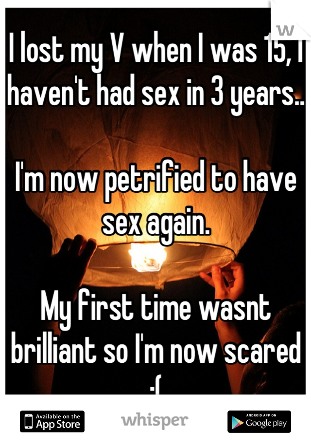 I lost my V when I was 15, I haven't had sex in 3 years..  I'm now petrified to have sex again.   My first time wasnt brilliant so I'm now scared  :(