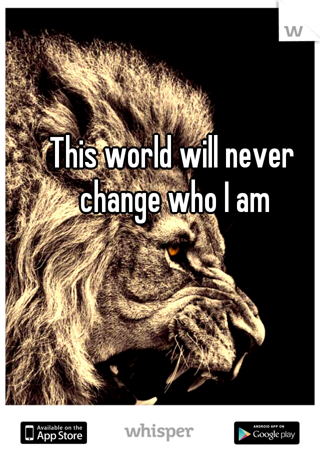 This world will never change who I am