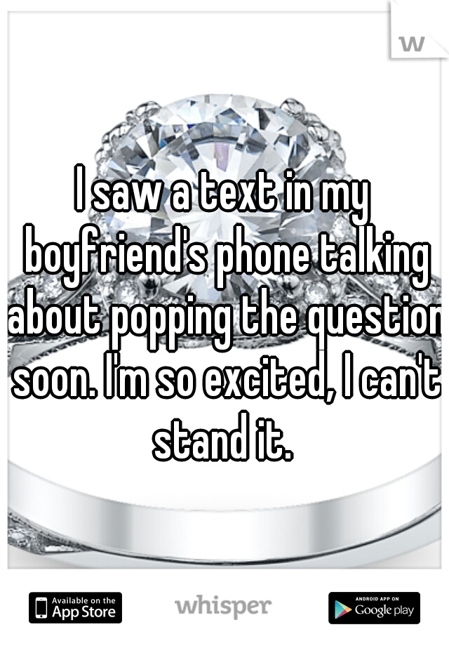 I saw a text in my boyfriend's phone talking about popping the question soon. I'm so excited, I can't stand it.